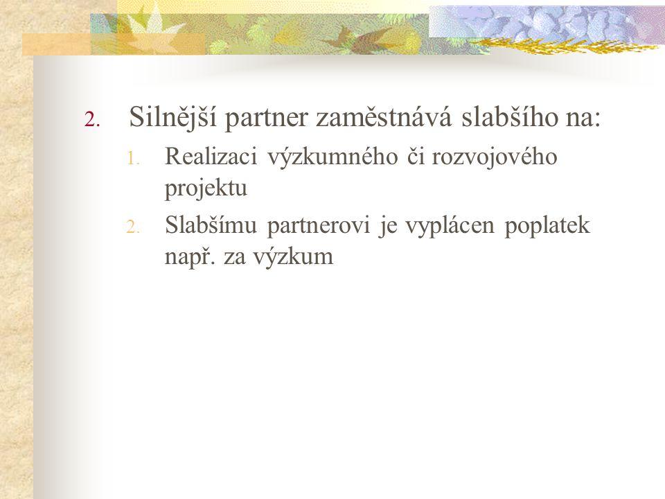 2. Silnější partner zaměstnává slabšího na: 1. Realizaci výzkumného či rozvojového projektu 2. Slabšímu partnerovi je vyplácen poplatek např. za výzku
