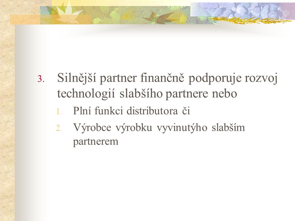 3. Silnější partner finančně podporuje rozvoj technologií slabšího partnere nebo 1. Plní funkci distributora či 2. Výrobce výrobku vyvinutýho slabším