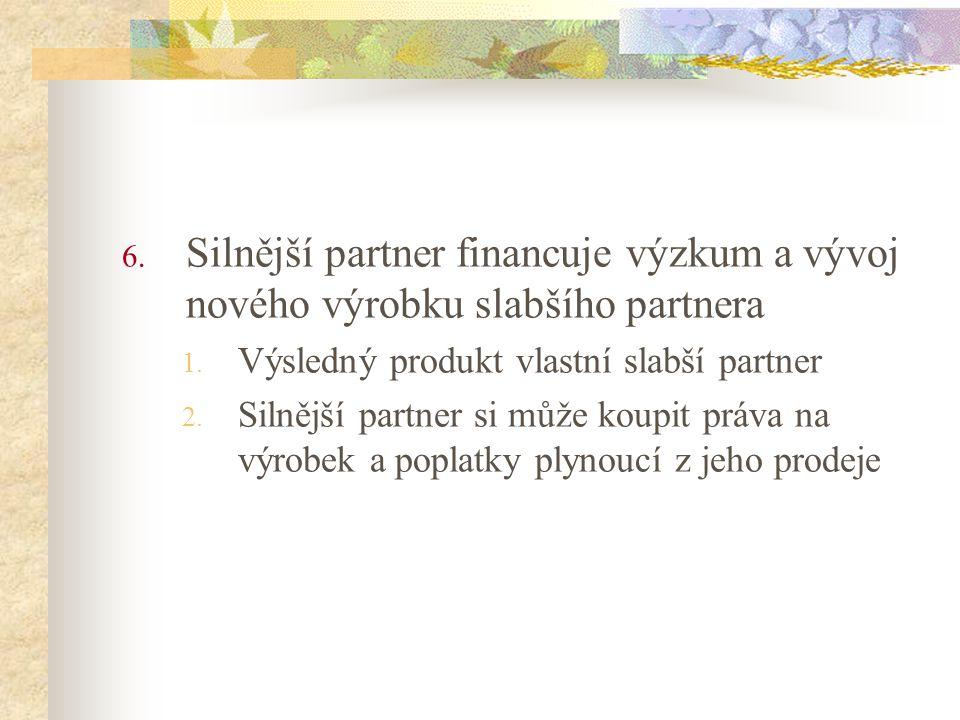 6. Silnější partner financuje výzkum a vývoj nového výrobku slabšího partnera 1. Výsledný produkt vlastní slabší partner 2. Silnější partner si může k