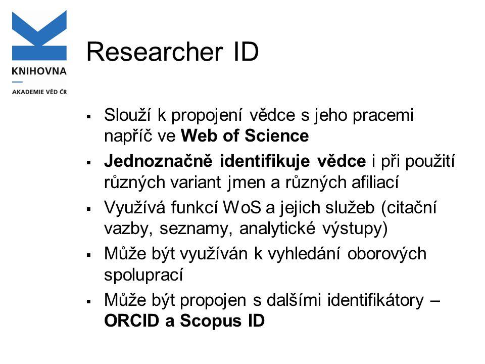 Researcher ID  Slouží k propojení vědce s jeho pracemi napříč ve Web of Science  Jednoznačně identifikuje vědce i při použití různých variant jmen a různých afiliací  Využívá funkcí WoS a jejich služeb (citační vazby, seznamy, analytické výstupy)  Může být využíván k vyhledání oborových spoluprací  Může být propojen s dalšími identifikátory – ORCID a Scopus ID