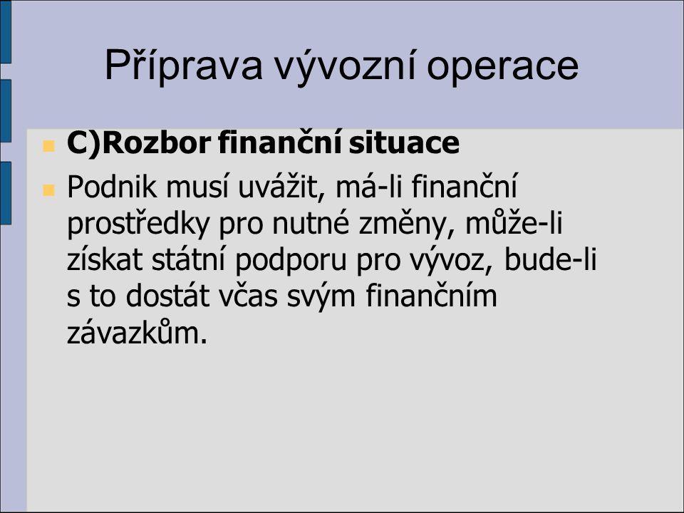 Příprava vývozní operace C)Rozbor finanční situace Podnik musí uvážit, má-li finanční prostředky pro nutné změny, může-li získat státní podporu pro vývoz, bude-li s to dostát včas svým finančním závazkům.