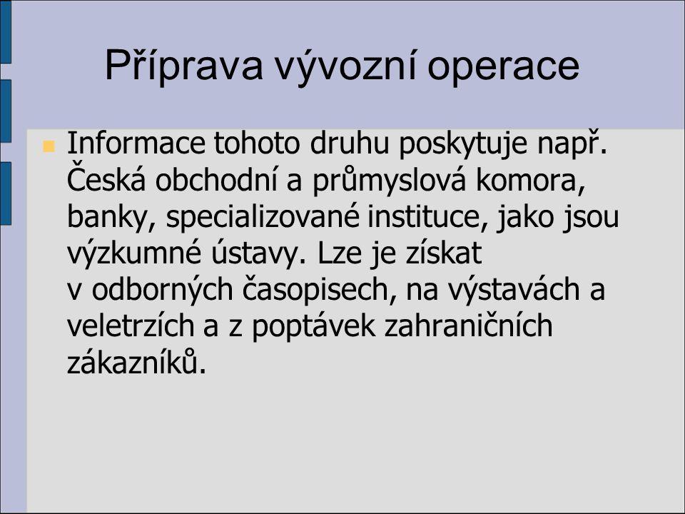 Příprava vývozní operace Informace tohoto druhu poskytuje např. Česká obchodní a průmyslová komora, banky, specializované instituce, jako jsou výzkumn