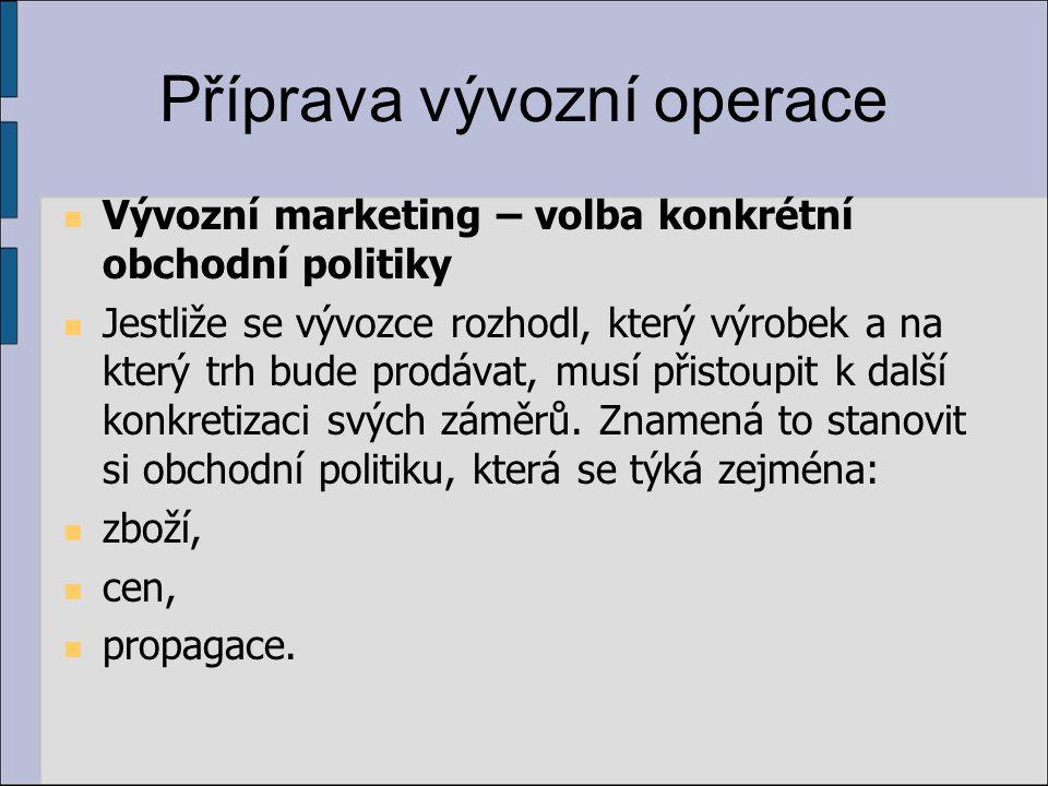 Příprava vývozní operace Vývozní marketing – volba konkrétní obchodní politiky Jestliže se vývozce rozhodl, který výrobek a na který trh bude prodávat