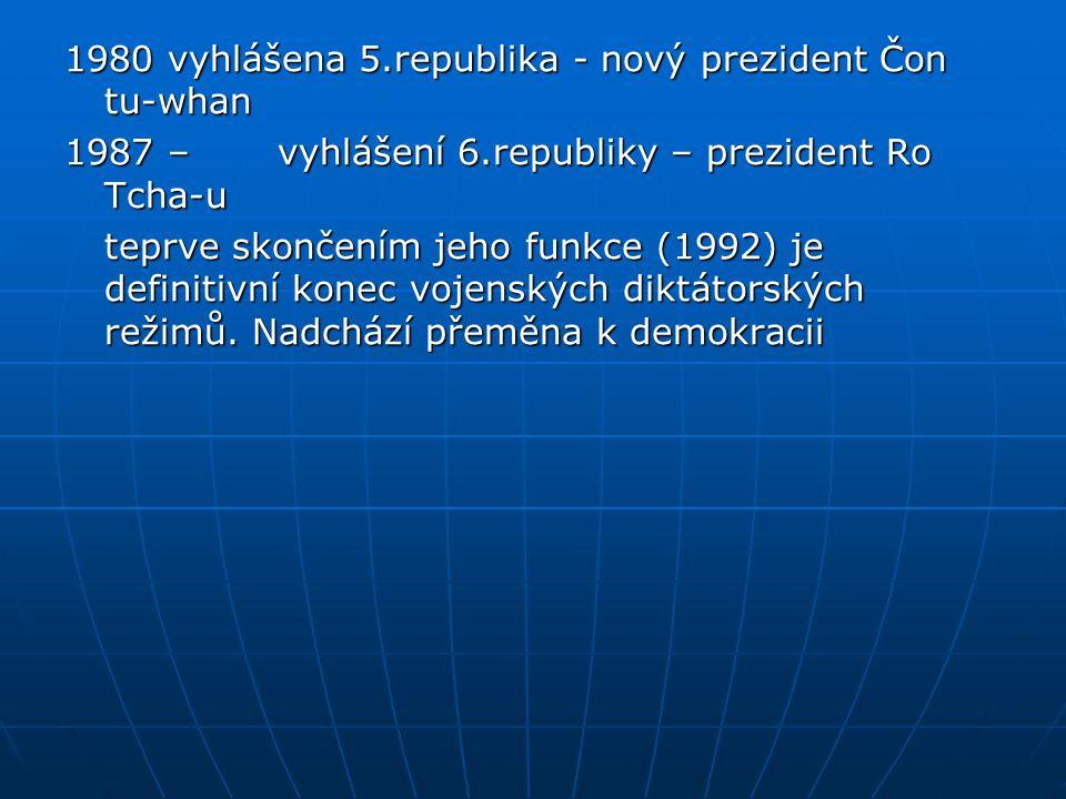 1980 vyhlášena 5.republika - nový prezident Čon tu-whan 1987 – vyhlášení 6.republiky – prezident Ro Tcha-u teprve skončením jeho funkce (1992) je definitivní konec vojenských diktátorských režimů.