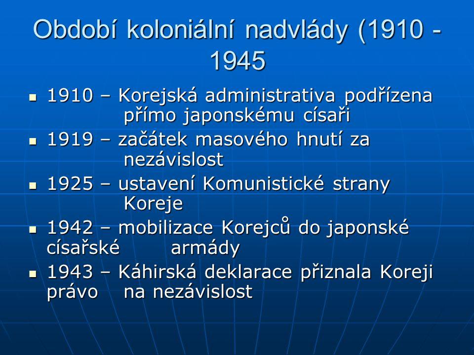 Období koloniální nadvlády (1910 - 1945 1910 – Korejská administrativa podřízena přímo japonskému císaři 1910 – Korejská administrativa podřízena přím