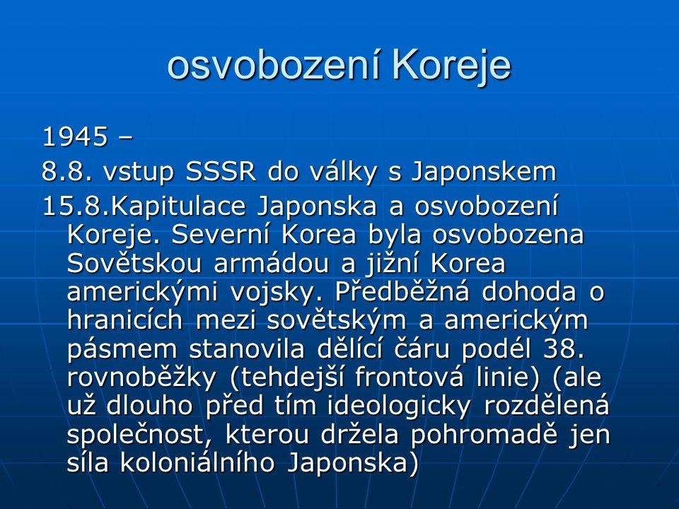 osvobození Koreje 1945 – 8.8. vstup SSSR do války s Japonskem 15.8.Kapitulace Japonska a osvobození Koreje. Severní Korea byla osvobozena Sovětskou ar