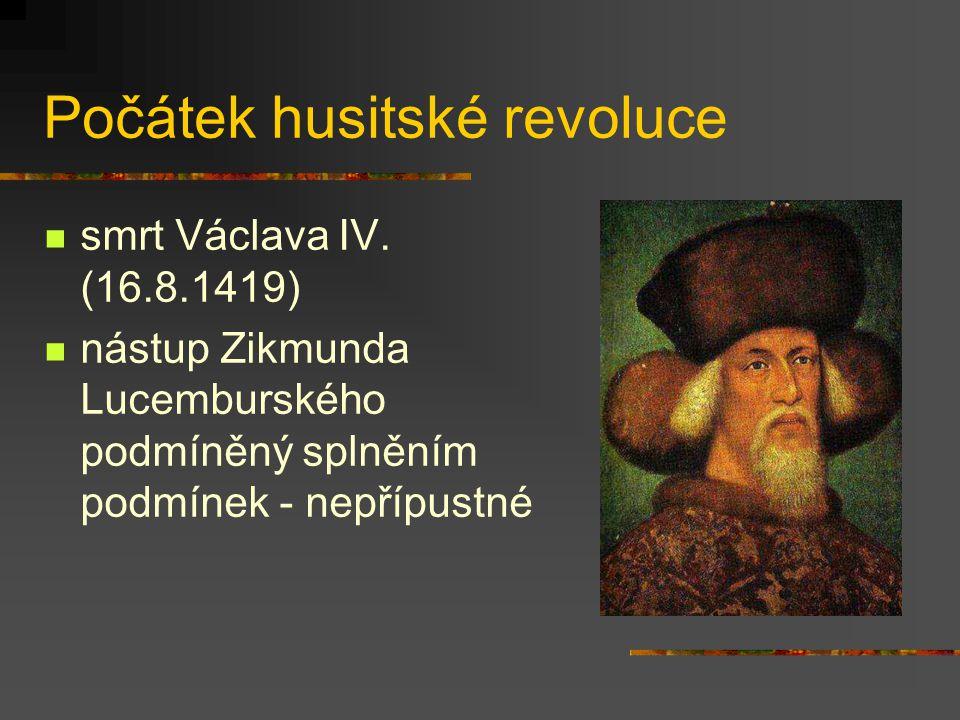 Počátek husitské revoluce smrt Václava IV. (16.8.1419) nástup Zikmunda Lucemburského podmíněný splněním podmínek - nepřípustné