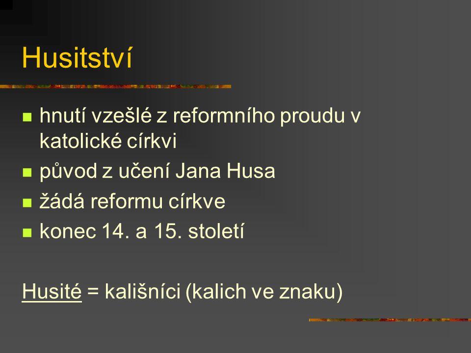 Husitství hnutí vzešlé z reformního proudu v katolické církvi původ z učení Jana Husa žádá reformu církve konec 14. a 15. století Husité = kališníci (