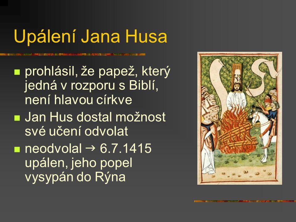 Upálení Jana Husa prohlásil, že papež, který jedná v rozporu s Biblí, není hlavou církve Jan Hus dostal možnost své učení odvolat neodvolal  6.7.1415