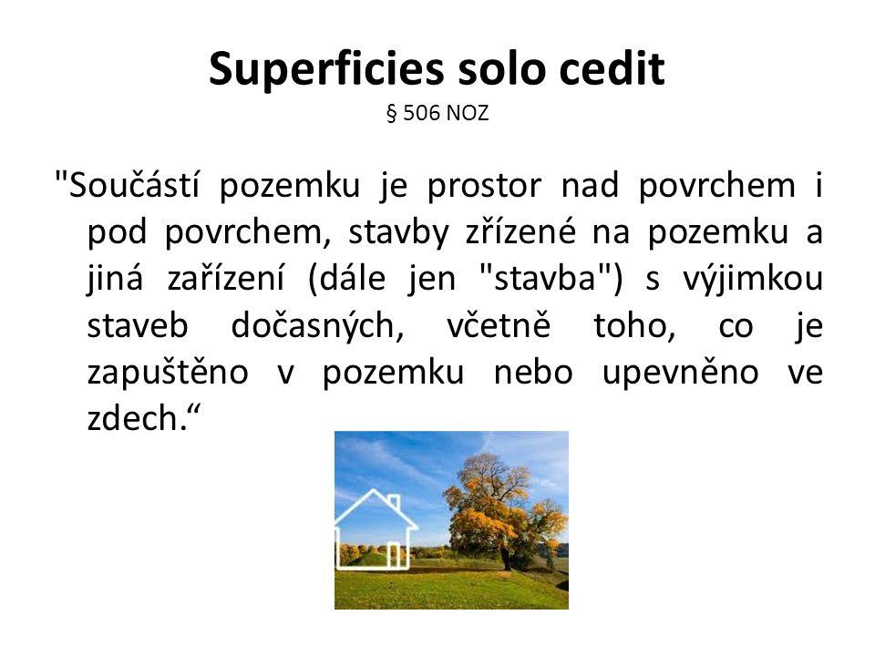 Superficies solo cedit § 506 NOZ Součástí pozemku je prostor nad povrchem i pod povrchem, stavby zřízené na pozemku a jiná zařízení (dále jen stavba ) s výjimkou staveb dočasných, včetně toho, co je zapuštěno v pozemku nebo upevněno ve zdech.