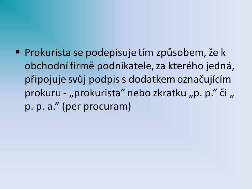 """ Prokurista se podepisuje tím způsobem, že k obchodní firmě podnikatele, za kterého jedná, připojuje svůj podpis s dodatkem označujícím prokuru - """"prokurista nebo zkratku """"p."""