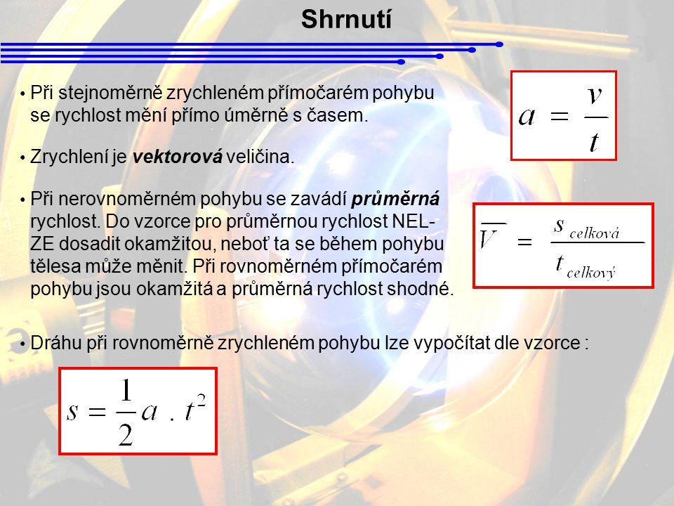 Shrnutí Při stejnoměrně zrychleném přímočarém pohybu se rychlost mění přímo úměrně s časem. Zrychlení je vektorová veličina. Při nerovnoměrném pohybu