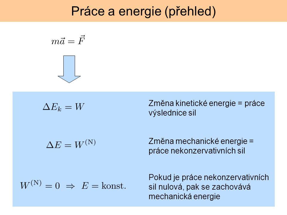 Práce a energie (přehled) Změna kinetické energie = práce výslednice sil Změna mechanické energie = práce nekonzervativních sil Pokud je práce nekonze