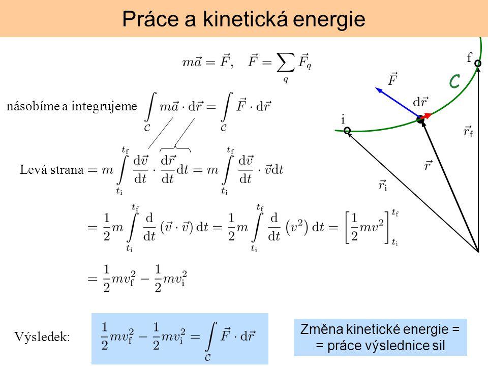 i f C Výsledek: charakterizuje vliv okolí při pohybu částice po určité trajektorii Změna kinetické energie = = práce výslednice sil charakterizuje pohybový stav částice (počáteční, konečný) definice kinetické energie definice práce síly (závisí i na trajektorii) Práce a kinetická energie