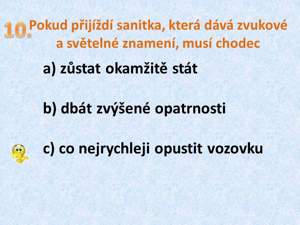 Pokud přijíždí sanitka, která dává zvukové a světelné znamení, musí chodec a) zůstat okamžitě stát b) dbát zvýšené opatrnosti c) co nejrychleji opusti