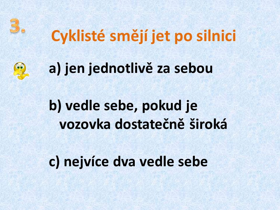 Cyklisté smějí jet po silnici a) jen jednotlivě za sebou b) vedle sebe, pokud je vozovka dostatečně široká c) nejvíce dva vedle sebe