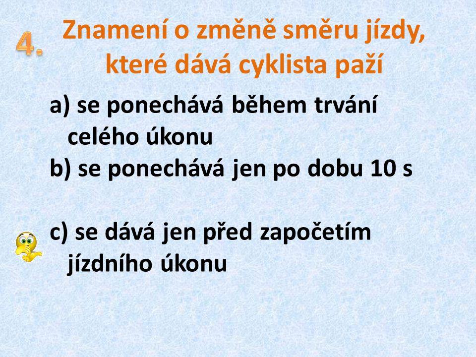 Znamení o změně směru jízdy, které dává cyklista paží a) se ponechává během trvání celého úkonu b) se ponechává jen po dobu 10 s c) se dává jen před z