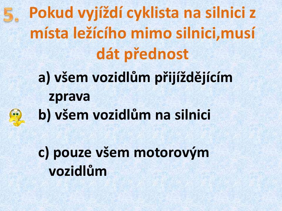 Pokud vyjíždí cyklista na silnici z místa ležícího mimo silnici,musí dát přednost a) všem vozidlům přijíždějícím zprava b) všem vozidlům na silnici c)