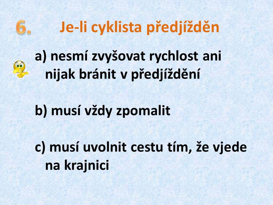 Je-li cyklista předjížděn a) nesmí zvyšovat rychlost ani nijak bránit v předjíždění b) musí vždy zpomalit c) musí uvolnit cestu tím, že vjede na krajn