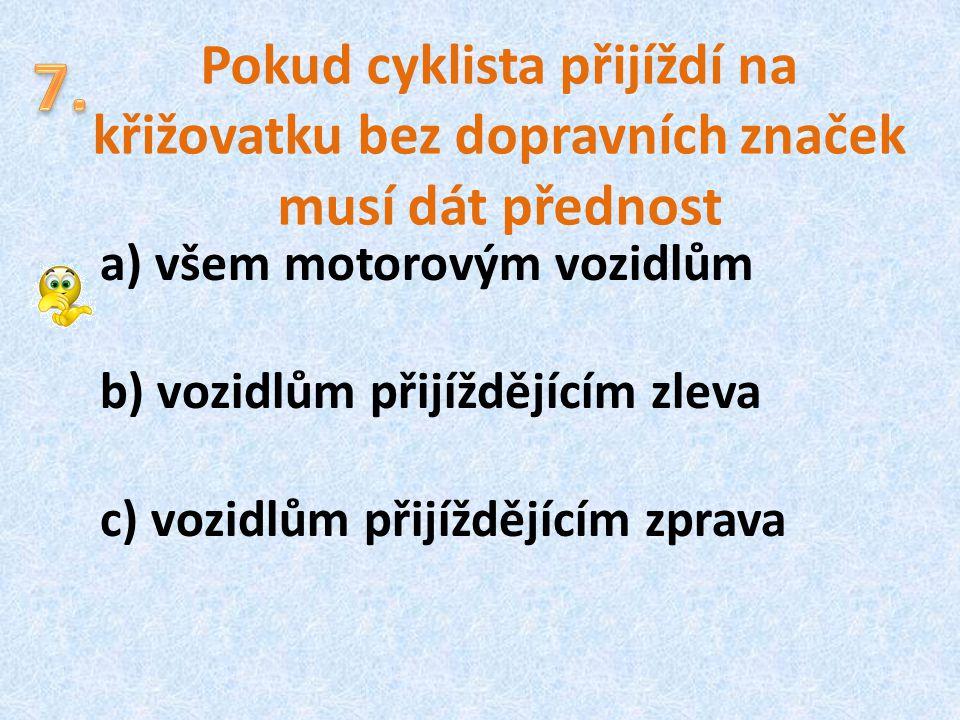 Pokud cyklista přijíždí na křižovatku bez dopravních značek musí dát přednost a) všem motorovým vozidlům b) vozidlům přijíždějícím zleva c) vozidlům p