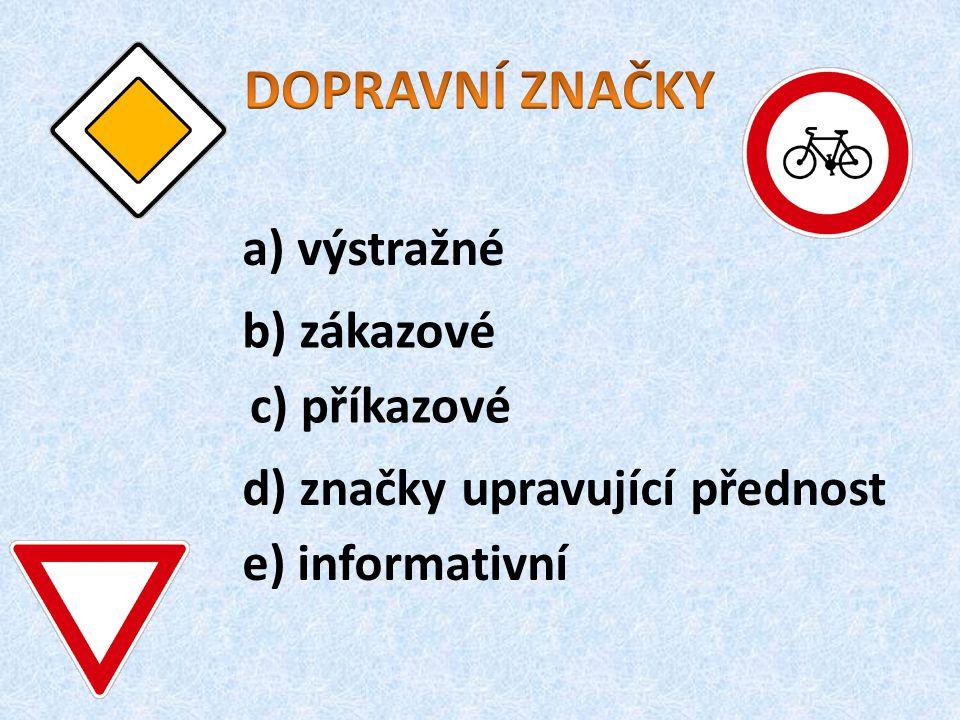 a) výstražné b) zákazové c) příkazové d) značky upravující přednost e) informativní