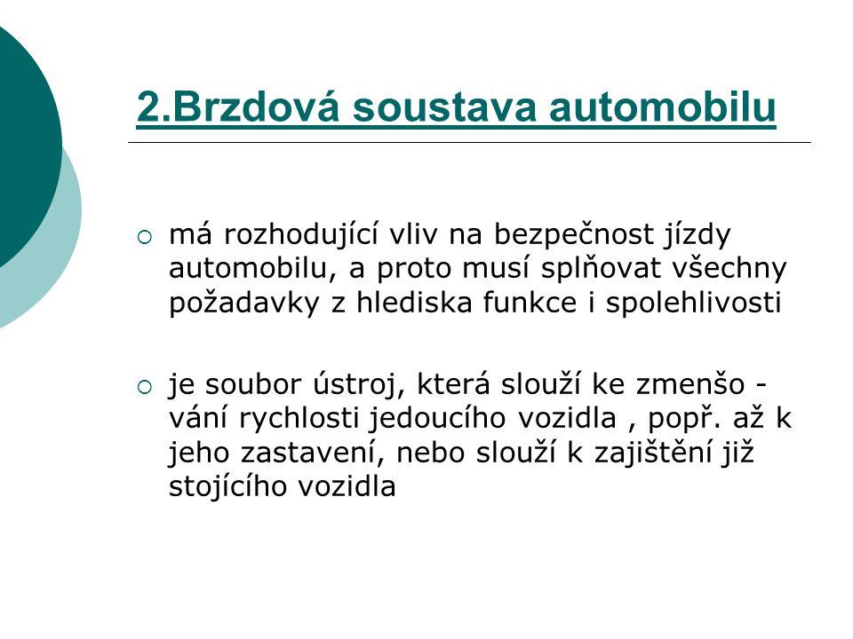 2.Brzdová soustava automobilu brzdové soustavy u osobních automobilů: - u dnešních osobních automobilů se k ovládání provozního a nouzového brzdění používají jen kapalinové brzdy, buď jsou přímočinné a nebo s posilovačem, používají se však i strojní brzdy ( hlavně u automobilů vyšších hmotností) - ovládacím ústrojím těchto soustav je brzdový pedál, k ovládání parkovací brzdy se téměř výhradně používají mechanické soustavy, kde ovládacím prvkem je ruční páka