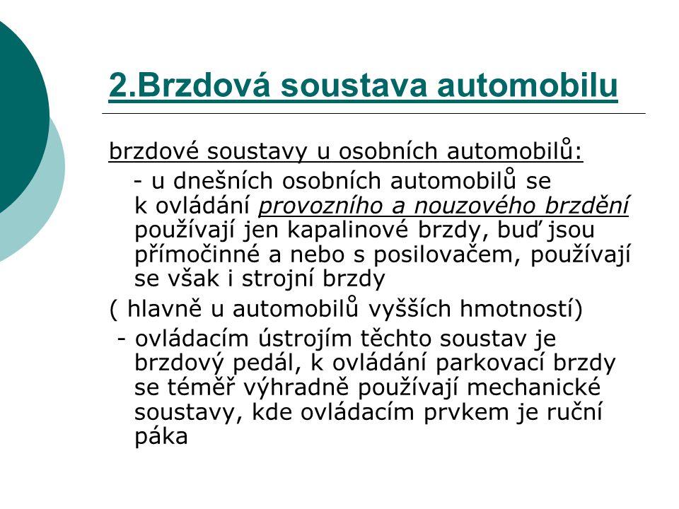2.Brzdová soustava automobilu Druhy brzdových soustav podle účelu použití: A)provozní brzda – je brzdová soustava ovládaná řidičem vozidla a používaná při obvyklé jízdě vozidla B) pomocná brzda - je brzdová soustava, která může, pokud je třeba, podpořit účinek provozní brzdy C) nouzová brzda – je brzdová soustava ovládaná řidičem vozidla a schopná zastavit vozidlo při selhání provozní brzdy - za nouzovou brzdovou soustavu můžeme pokládat například parkovací brzdovou soustavu D) parkovací brzda – je brzdová soustava určená k tomu, aby zabraňovala stojícímu vozidlu ( např.