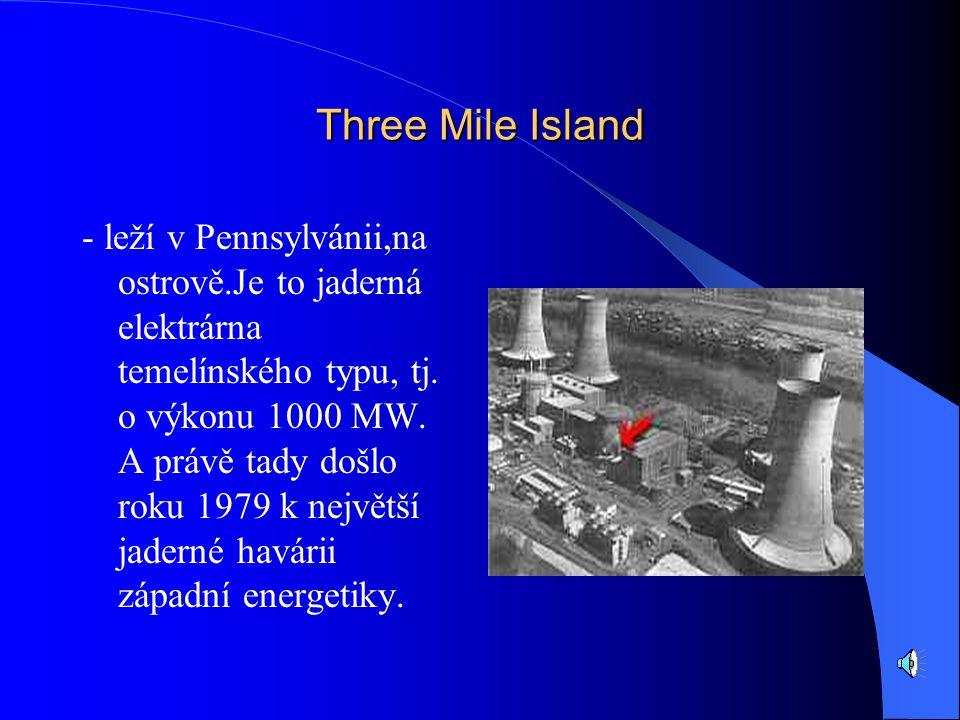 Three Mile Island - leží v Pennsylvánii,na ostrově.Je to jaderná elektrárna temelínského typu, tj.