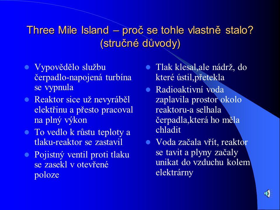 Three Mile Island - leží v Pennsylvánii,na ostrově.Je to jaderná elektrárna temelínského typu, tj. o výkonu 1000 MW. A právě tady došlo roku 1979 k ne