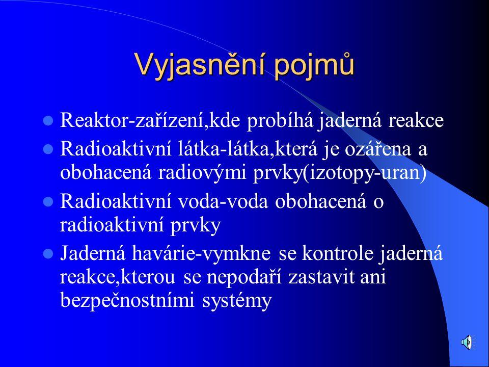Vyjasnění pojmů Reaktor-zařízení,kde probíhá jaderná reakce Radioaktivní látka-látka,která je ozářena a obohacená radiovými prvky(izotopy-uran) Radioaktivní voda-voda obohacená o radioaktivní prvky Jaderná havárie-vymkne se kontrole jaderná reakce,kterou se nepodaří zastavit ani bezpečnostními systémy