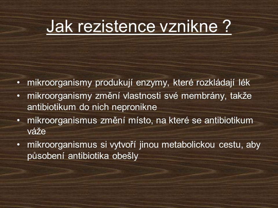Jak rezistence vznikne ? mikroorganismy produkují enzymy, které rozkládají lék mikroorganismy změní vlastnosti své membrány, takže antibiotikum do nic