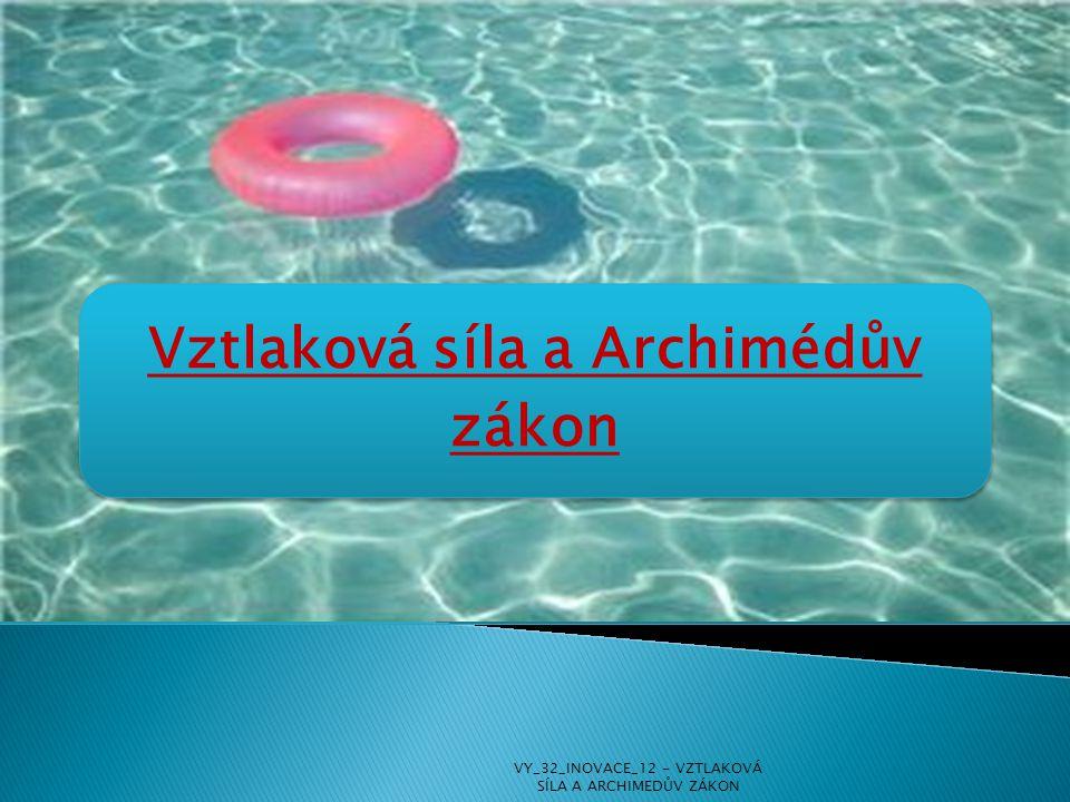 Vztlaková síla a Archimédův zákon VY_32_INOVACE_12 - VZTLAKOVÁ SÍLA A ARCHIMEDŮV ZÁKON