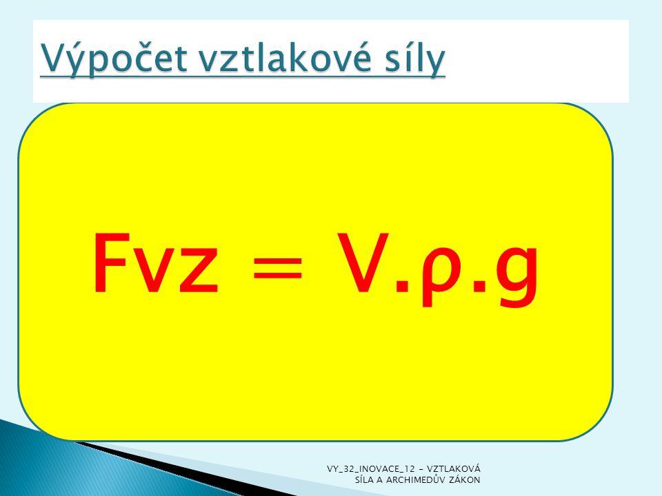 F vz = V.ρ.g V = objem tělesa ρ = hustota kapaliny g = gravitační zrychlení F vz = V.ρ.g V = objem tělesa ρ = hustota kapaliny g = gravitační zrychlen