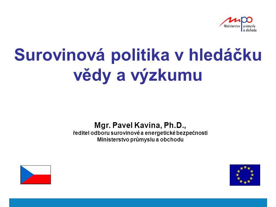 Mgr. Pavel Kavina, Ph.D., ředitel odboru surovinové a energetické bezpečnosti Ministerstvo průmyslu a obchodu Surovinová politika v hledáčku vědy a vý