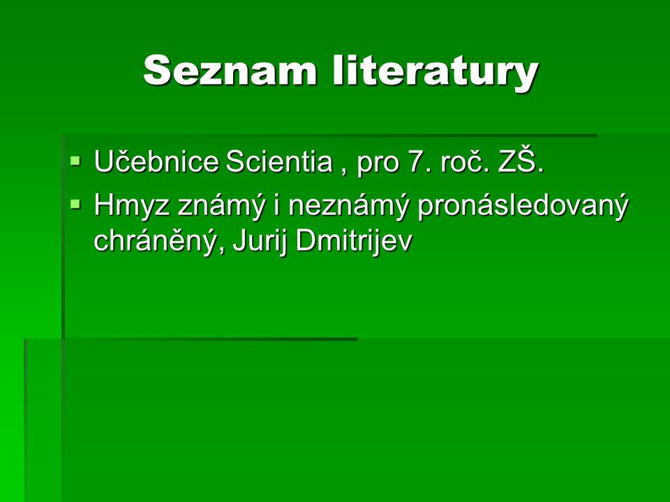 Seznam literatury  Učebnice Scientia, pro 7. roč. ZŠ.  Hmyz známý i neznámý pronásledovaný chráněný, Jurij Dmitrijev