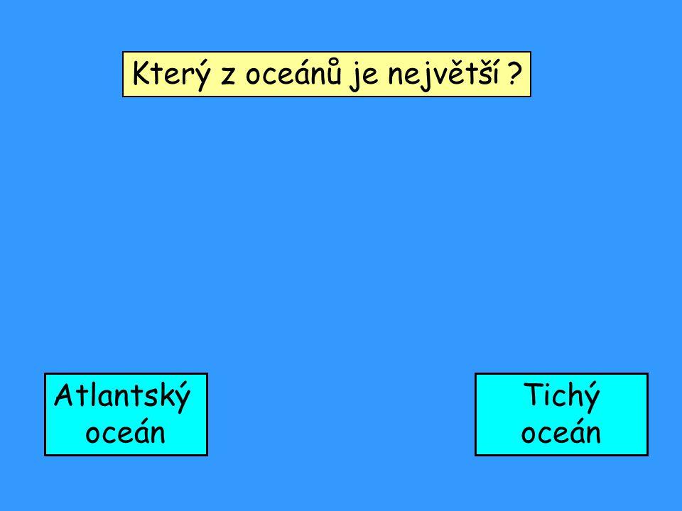 Který z oceánů je největší ? Atlantský oceán Tichý oceán