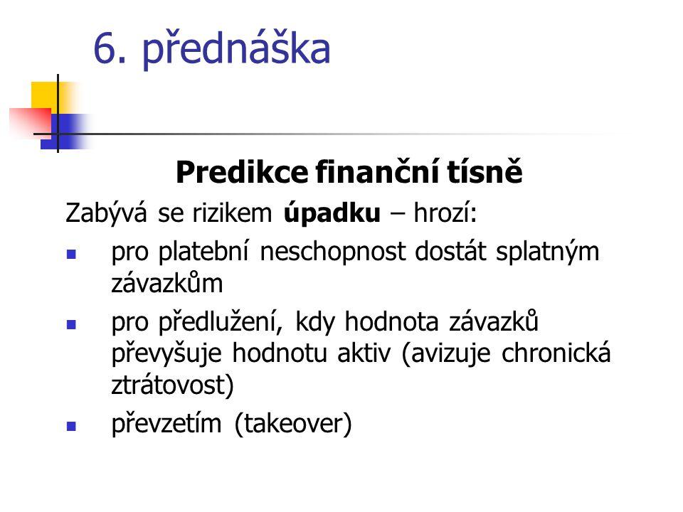 6. přednáška Predikce finanční tísně Zabývá se rizikem úpadku – hrozí: pro platební neschopnost dostát splatným závazkům pro předlužení, kdy hodnota z