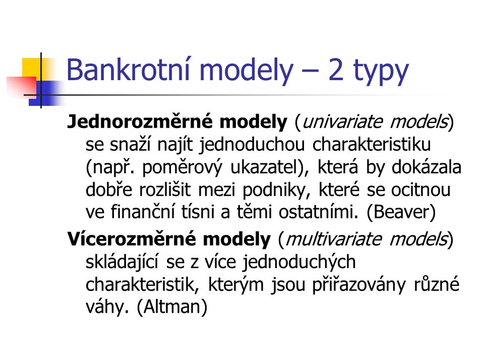 Bankrotní modely – 2 typy Jednorozměrné modely (univariate models) se snaží najít jednoduchou charakteristiku (např. poměrový ukazatel), která by doká