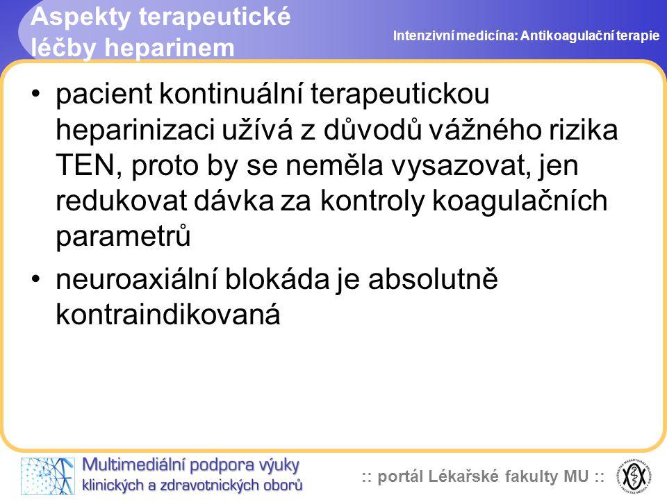 :: portál Lékařské fakulty MU :: Aspekty terapeutické léčby heparinem pacient kontinuální terapeutickou heparinizaci užívá z důvodů vážného rizika TEN, proto by se neměla vysazovat, jen redukovat dávka za kontroly koagulačních parametrů neuroaxiální blokáda je absolutně kontraindikovaná Intenzivní medicína: Antikoagulační terapie
