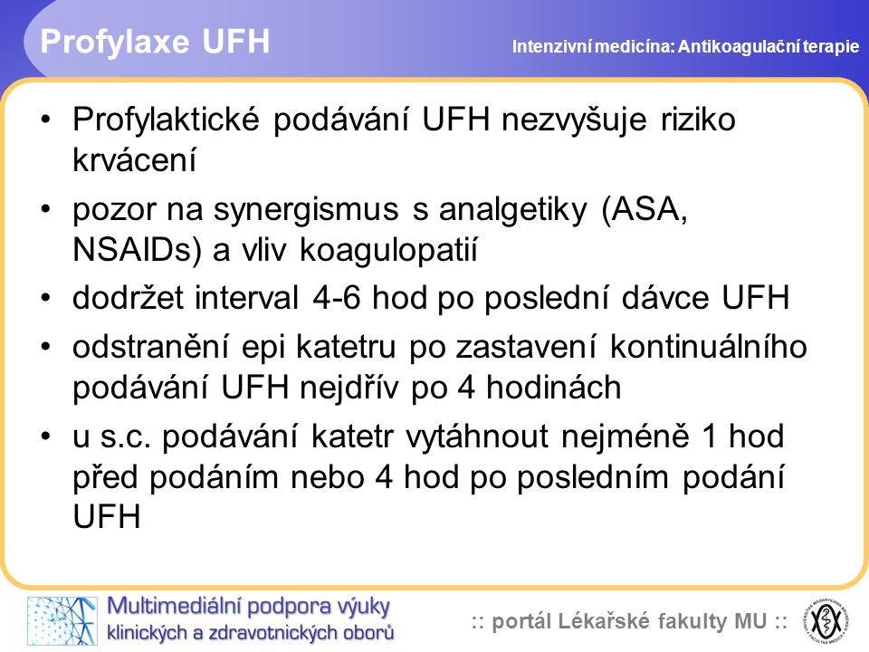 :: portál Lékařské fakulty MU :: Profylaxe UFH Profylaktické podávání UFH nezvyšuje riziko krvácení pozor na synergismus s analgetiky (ASA, NSAIDs) a vliv koagulopatií dodržet interval 4-6 hod po poslední dávce UFH odstranění epi katetru po zastavení kontinuálního podávání UFH nejdřív po 4 hodinách u s.c.