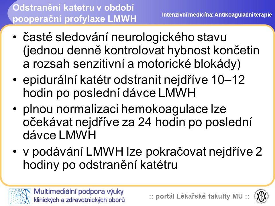 :: portál Lékařské fakulty MU :: Odstranění katetru v období pooperační profylaxe LMWH časté sledování neurologického stavu (jednou denně kontrolovat hybnost končetin a rozsah senzitivní a motorické blokády) epidurální katétr odstranit nejdříve 10–12 hodin po poslední dávce LMWH plnou normalizaci hemokoagulace lze očekávat nejdříve za 24 hodin po poslední dávce LMWH v podávání LMWH lze pokračovat nejdříve 2 hodiny po odstranění katétru Intenzivní medicína: Antikoagulační terapie