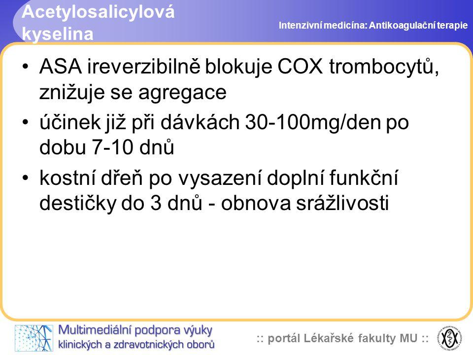 :: portál Lékařské fakulty MU :: Acetylosalicylová kyselina ASA ireverzibilně blokuje COX trombocytů, znižuje se agregace účinek již při dávkách 30-100mg/den po dobu 7-10 dnů kostní dřeň po vysazení doplní funkční destičky do 3 dnů - obnova srážlivosti Intenzivní medicína: Antikoagulační terapie