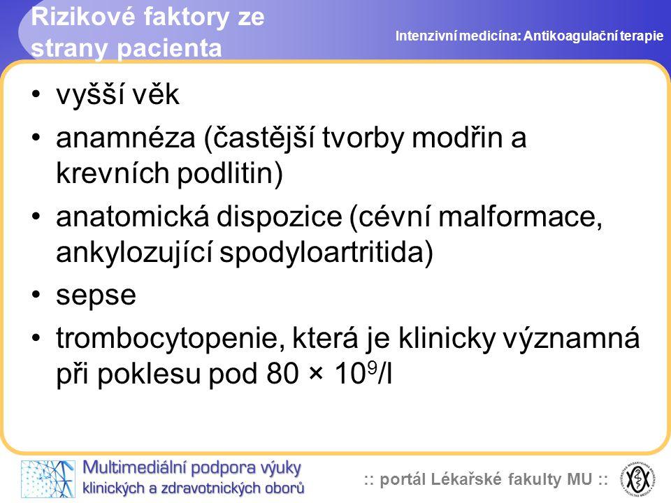 :: portál Lékařské fakulty MU :: Rizikové faktory ze strany pacienta vyšší věk anamnéza (častější tvorby modřin a krevních podlitin) anatomická dispozice (cévní malformace, ankylozující spodyloartritida) sepse trombocytopenie, která je klinicky významná při poklesu pod 80 × 10 9 /l Intenzivní medicína: Antikoagulační terapie