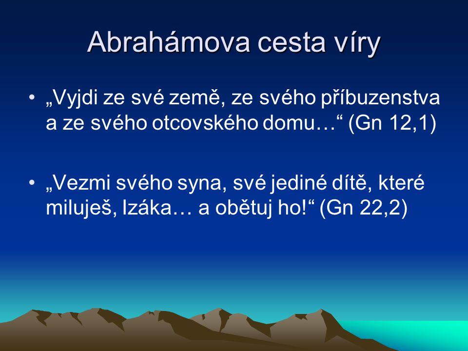 """Abrahámova cesta víry """"Vyjdi ze své země, ze svého příbuzenstva a ze svého otcovského domu… (Gn 12,1) """"Vezmi svého syna, své jediné dítě, které miluješ, Izáka… a obětuj ho! (Gn 22,2)"""