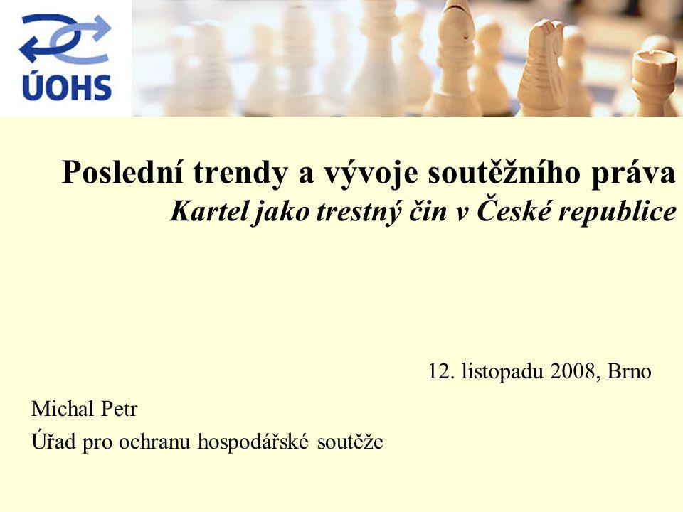 Poslední trendy a vývoje soutěžního práva Kartel jako trestný čin v České republice Michal Petr Úřad pro ochranu hospodářské soutěže 12.