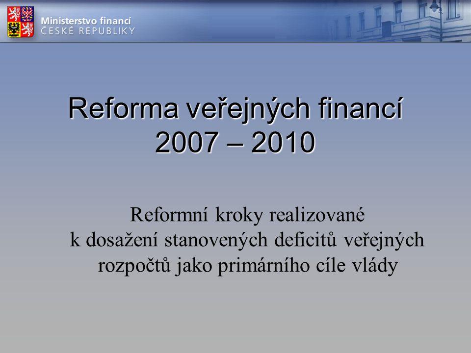 Reforma veřejných financí 2007 – 2010 Reformní kroky realizované k dosažení stanovených deficitů veřejných rozpočtů jako primárního cíle vlády