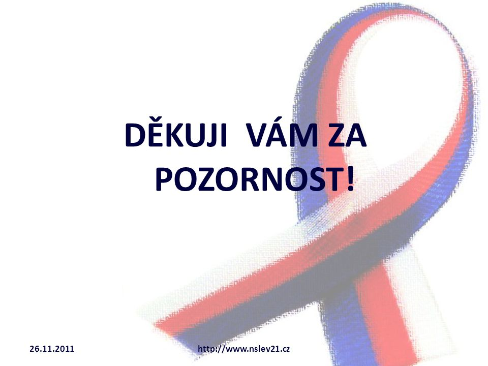 DĚKUJI VÁM ZA POZORNOST! 26.11.2011http://www.nslev21.cz