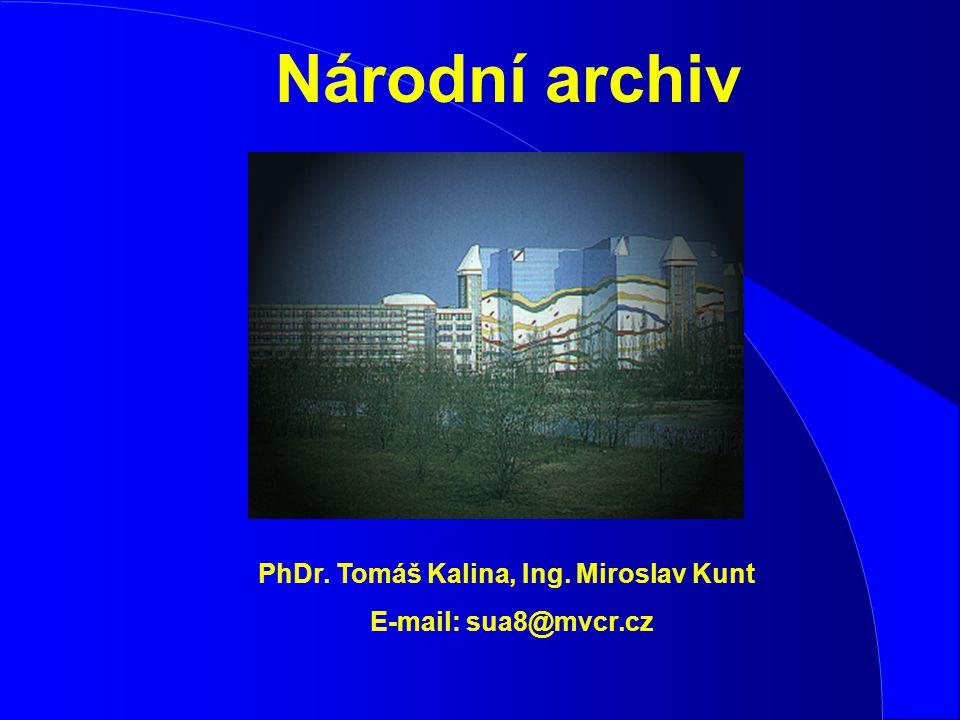 Národní archiv PhDr. Tomáš Kalina, Ing. Miroslav Kunt E-mail: sua8@mvcr.cz