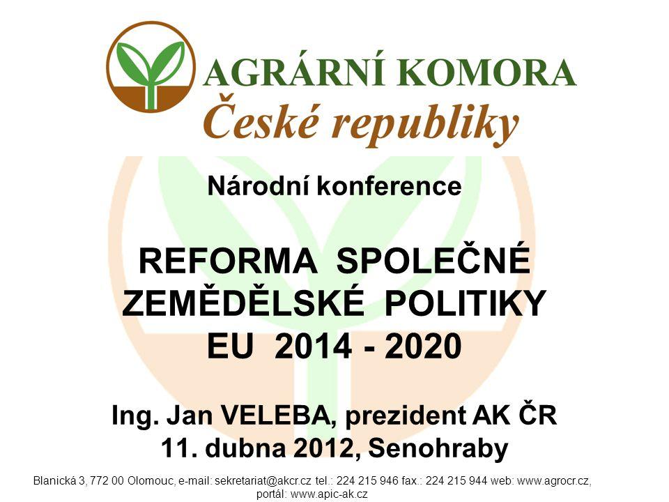 Blanická 3, 772 00 Olomouc, e-mail: sekretariat@akcr.cz tel.: 224 215 946 fax.: 224 215 944 web: www.agrocr.cz, portál: www.apic-ak.cz Národní konference REFORMA SPOLEČNÉ ZEMĚDĚLSKÉ POLITIKY EU 2014 - 2020 Ing.