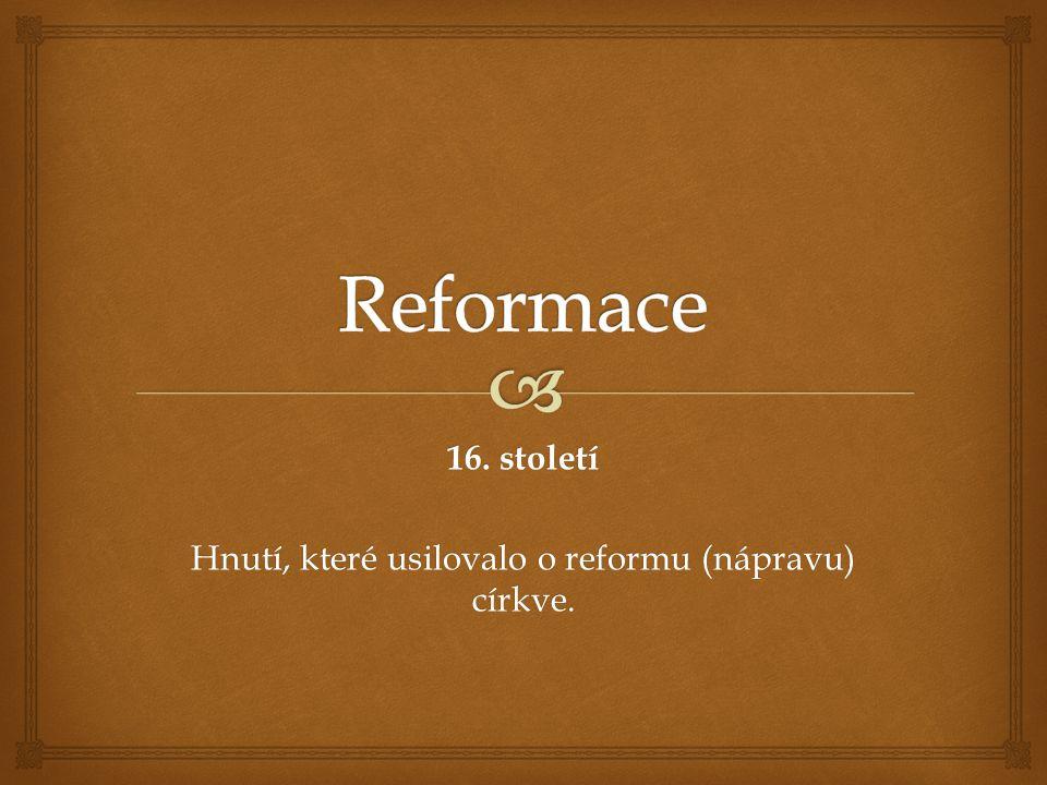16. století Hnutí, které usilovalo o reformu (nápravu) církve.